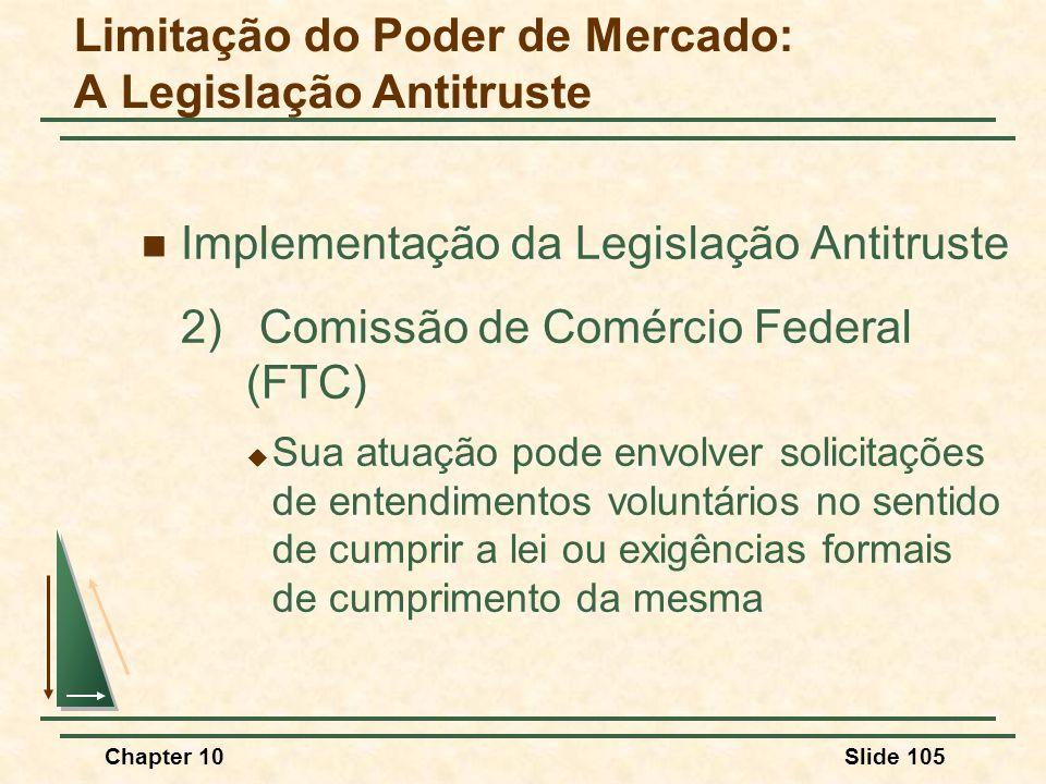 Chapter 10Slide 105  Implementação da Legislação Antitruste 2) Comissão de Comércio Federal (FTC)  Sua atuação pode envolver solicitações de entendimentos voluntários no sentido de cumprir a lei ou exigências formais de cumprimento da mesma Limitação do Poder de Mercado: A Legislação Antitruste