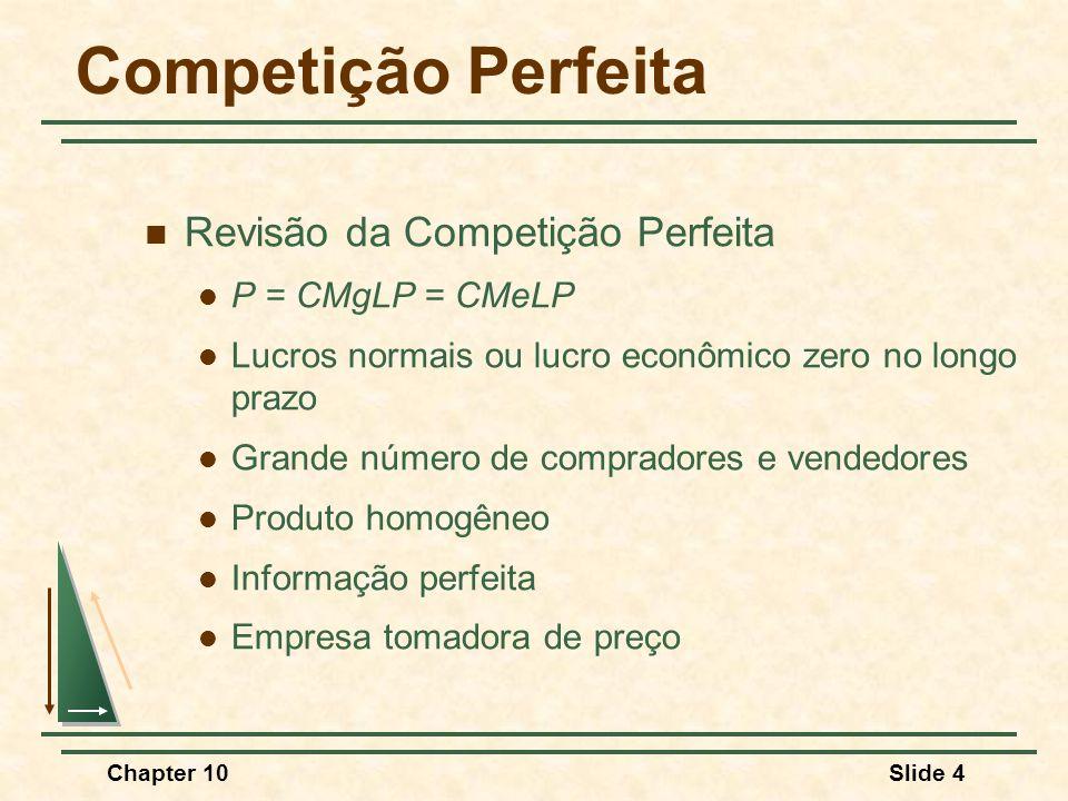 Chapter 10Slide 4 Competição Perfeita  Revisão da Competição Perfeita  P = CMgLP = CMeLP  Lucros normais ou lucro econômico zero no longo prazo  Grande número de compradores e vendedores  Produto homogêneo  Informação perfeita  Empresa tomadora de preço
