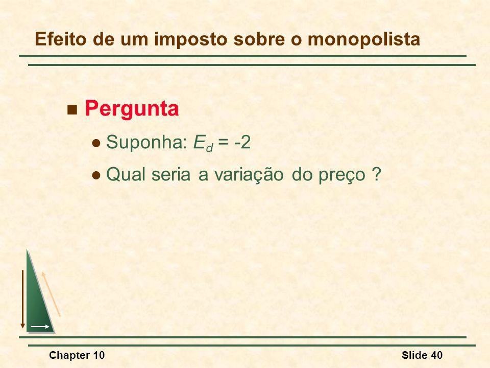 Chapter 10Slide 40  Pergunta  Suponha: E d = -2  Qual seria a variação do preço .