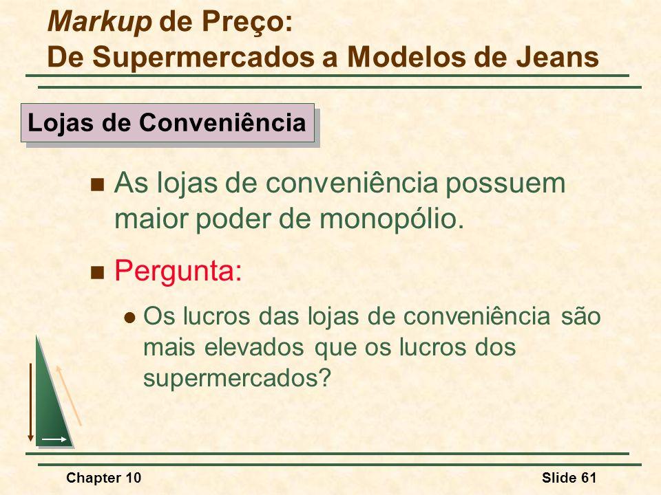 Chapter 10Slide 61  As lojas de conveniência possuem maior poder de monopólio.