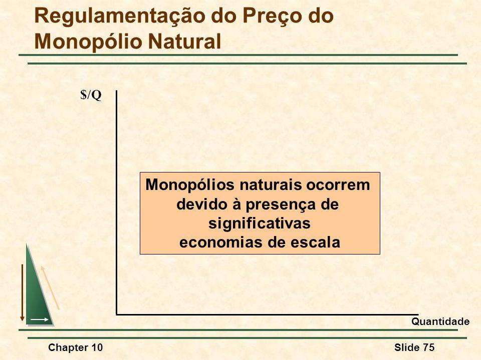 Chapter 10Slide 75 Regulamentação do Preço do Monopólio Natural $/Q Monopólios naturais ocorrem devido à presença de significativas economias de escala Quantidade