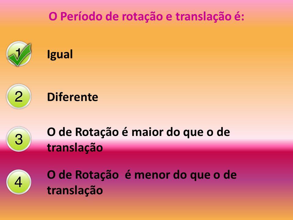 O Período de rotação e translação é: Igual Diferente O de Rotação é maior do que o de translação O de Rotação é menor do que o de translação