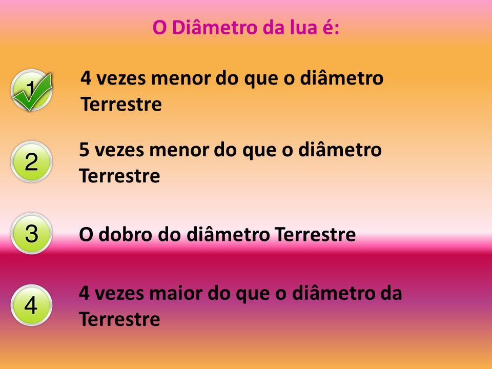 O Diâmetro da lua é: 4 vezes menor do que o diâmetro Terrestre 5 vezes menor do que o diâmetro Terrestre O dobro do diâmetro Terrestre 4 vezes maior d