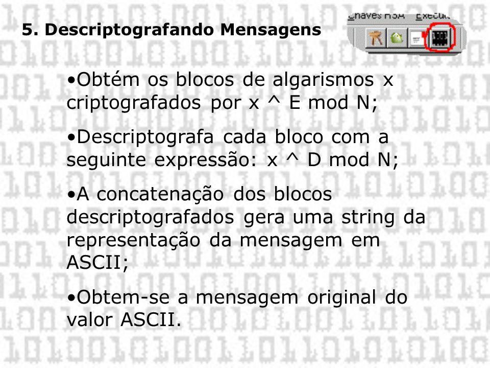 5. Descriptografando Mensagens •Obtém os blocos de algarismos x criptografados por x ^ E mod N; •Descriptografa cada bloco com a seguinte expressão: x