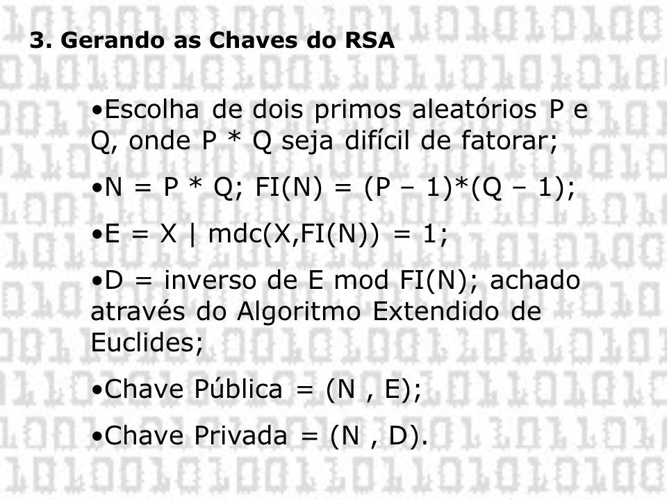 3. Gerando as Chaves do RSA •Escolha de dois primos aleatórios P e Q, onde P * Q seja difícil de fatorar; •N = P * Q; FI(N) = (P – 1)*(Q – 1); •E = X