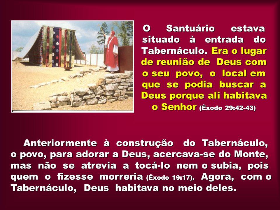 O Santuário estava situado à entrada do Tabernáculo. Era o lugar de reunião de Deus com o seu povo, o local em que se podia buscar a Deus porque ali h