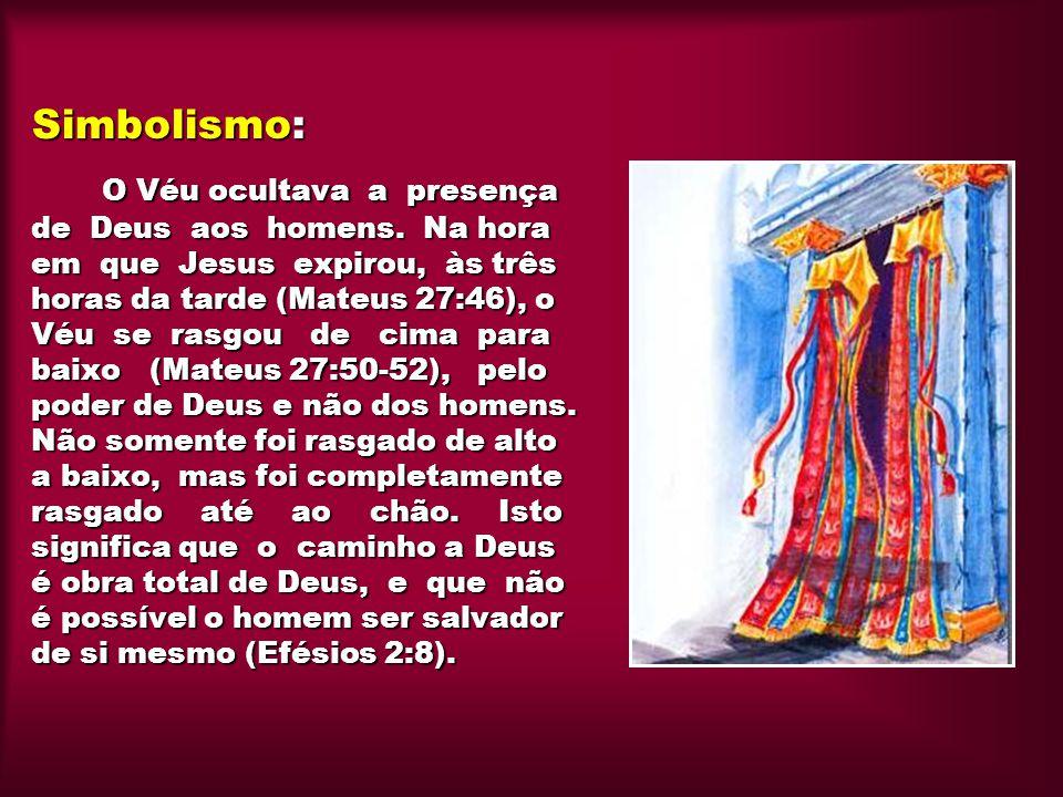 Simbolismo: O Véu ocultava a presença de Deus aos homens. Na hora em que Jesus expirou, às três horas da tarde (Mateus 27:46), o Véu se rasgou de cima