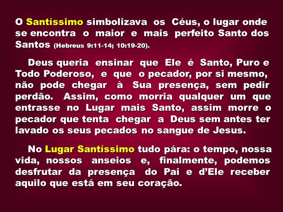 O Santíssimo simbolizava os Céus, o lugar onde se encontra o maior e mais perfeito Santo dos Santos (Hebreus 9:11-14; 10:19-20). Deus queria ensinar q