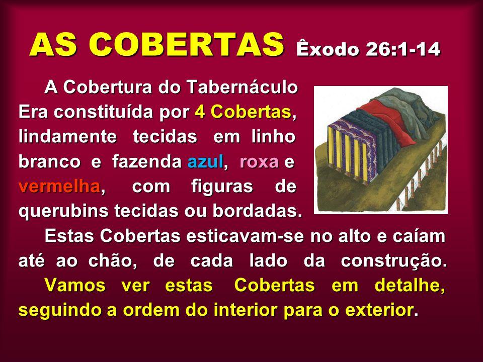 AS COBERTAS Êxodo 26:1-14 A Cobertura do Tabernáculo Era constituída por 4 Cobertas, lindamente tecidas em linho branco e fazenda azul, roxa e vermelh