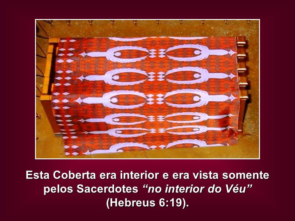 """Esta Coberta era interior e era vista somente pelos Sacerdotes """"no interior do Véu"""" (Hebreus 6:19)."""