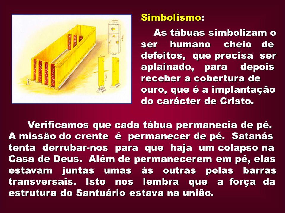 Simbolismo: As tábuas simbolizam o ser humano cheio de defeitos, que precisa ser aplainado, para depois receber a cobertura de ouro, que é a implantaç