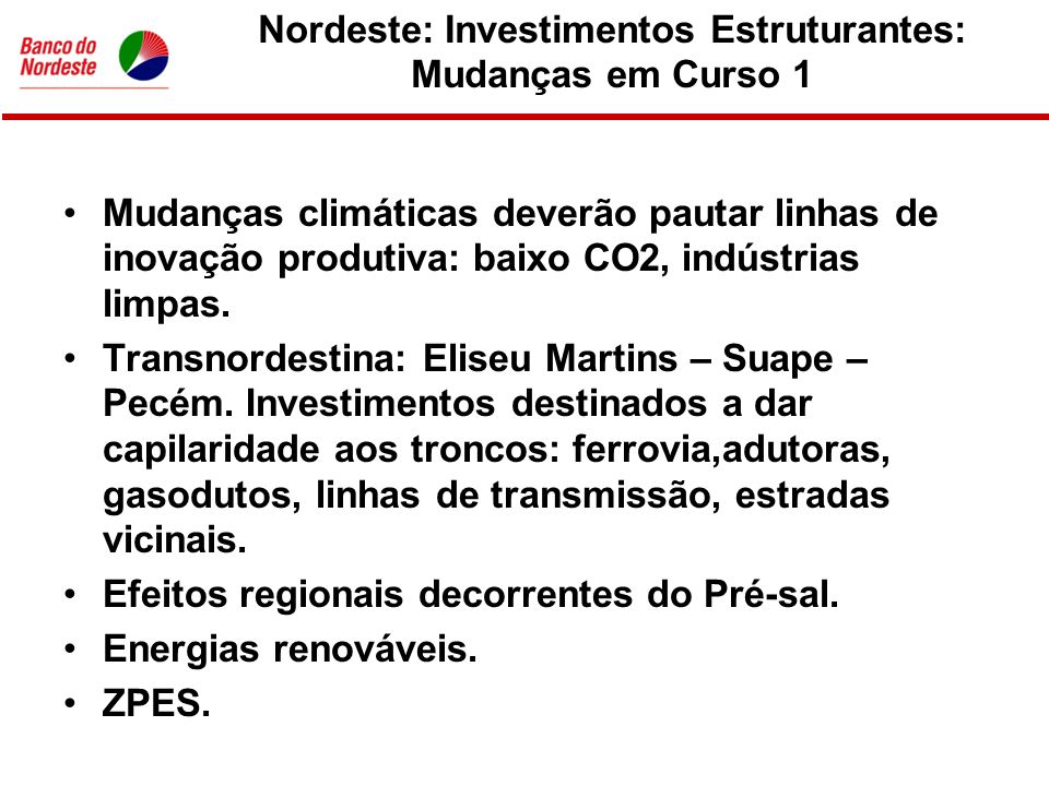 Nordeste: Investimentos Estruturantes: Mudanças em Curso 2 •Indústrias vinculadas a esforços de segurança nacional portadoras de tecnologia mais avançada.
