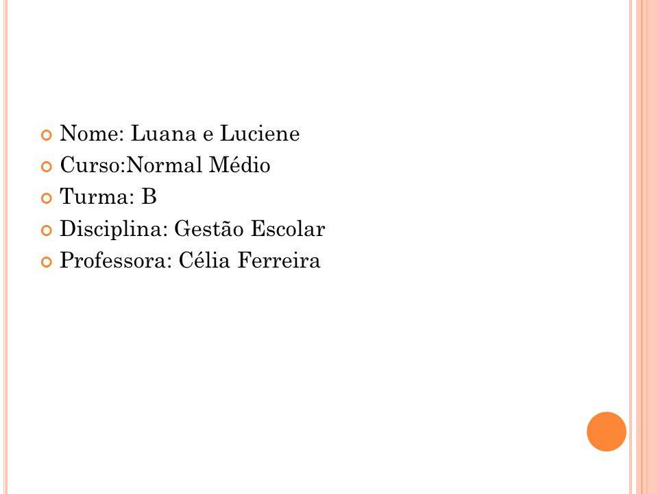 Nome: Luana e Luciene Curso:Normal Médio Turma: B Disciplina: Gestão Escolar Professora: Célia Ferreira