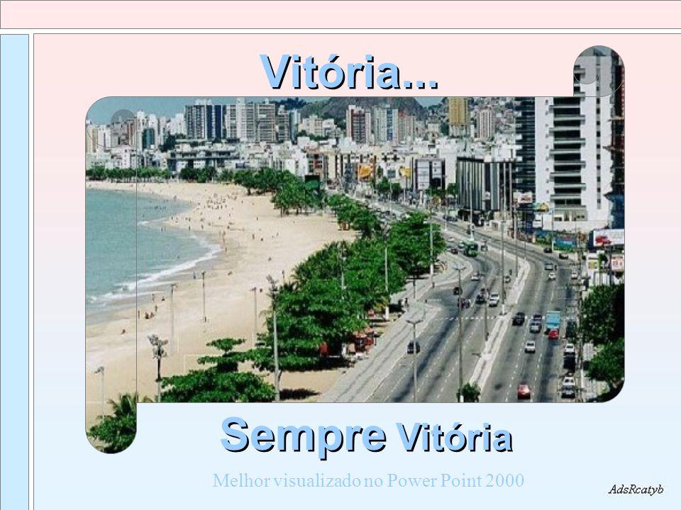 Sempre Vitória Vitória... Melhor visualizado no Power Point 2000