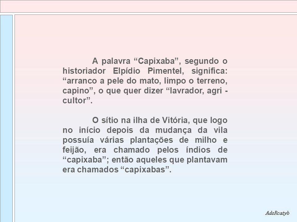 A palavra Capixaba , segundo o historiador Elpídio Pimentel, significa: arranco a pele do mato, limpo o terreno, capino , o que quer dizer lavrador, agri - cultor .