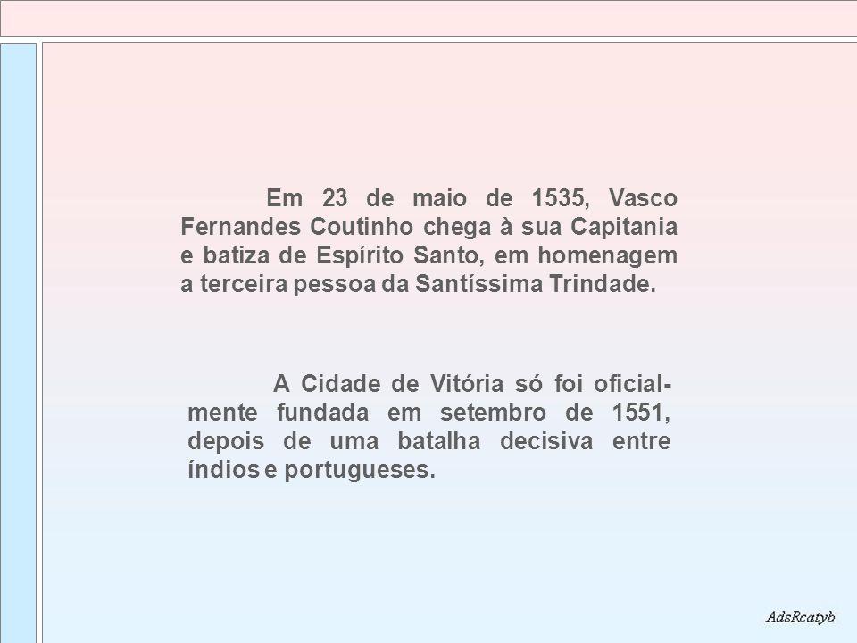 Em 23 de maio de 1535, Vasco Fernandes Coutinho chega à sua Capitania e batiza de Espírito Santo, em homenagem a terceira pessoa da Santíssima Trindade.