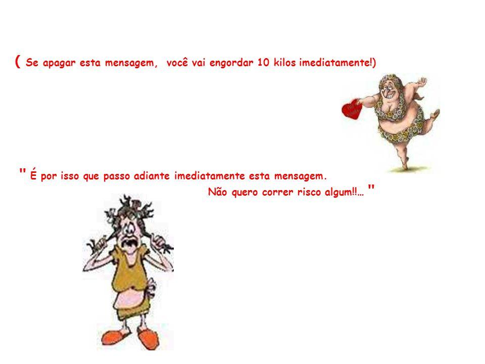 ( Se apagar esta mensagem, você vai engordar 10 kilos imediatamente!)