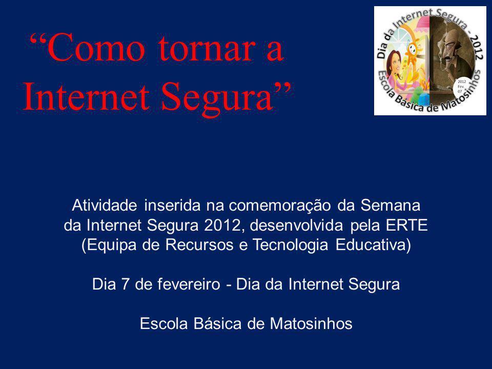 Como tornar a Internet Segura Atividade inserida na comemoração da Semana da Internet Segura 2012, desenvolvida pela ERTE (Equipa de Recursos e Tecnologia Educativa) Dia 7 de fevereiro - Dia da Internet Segura Escola Básica de Matosinhos