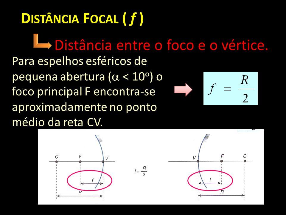 D ISTÂNCIA F OCAL ( f ) Distância entre o foco e o vértice. Para espelhos esféricos de pequena abertura (  < 10 o ) o foco principal F encontra-se ap