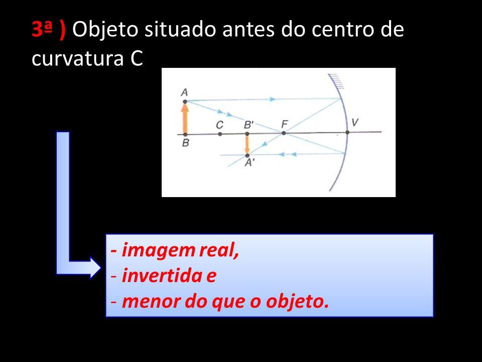 3ª ) Objeto situado antes do centro de curvatura C - imagem real, - invertida e - menor do que o objeto. - imagem real, - invertida e - menor do que o