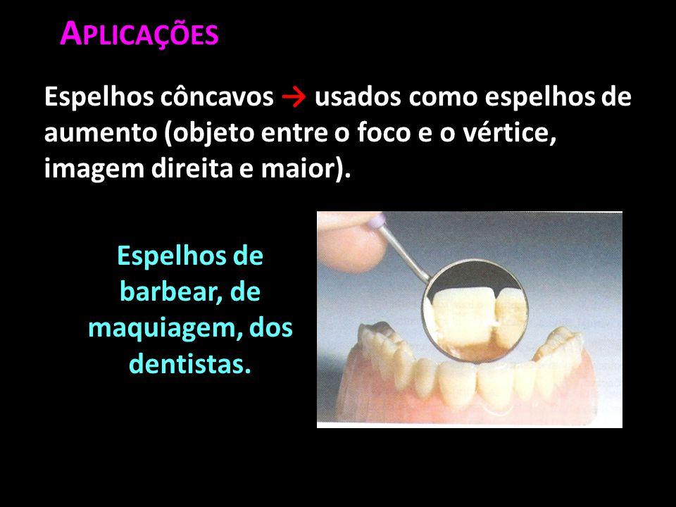 A PLICAÇÕES Espelhos de barbear, de maquiagem, dos dentistas. Espelhos côncavos → usados como espelhos de aumento (objeto entre o foco e o vértice, im