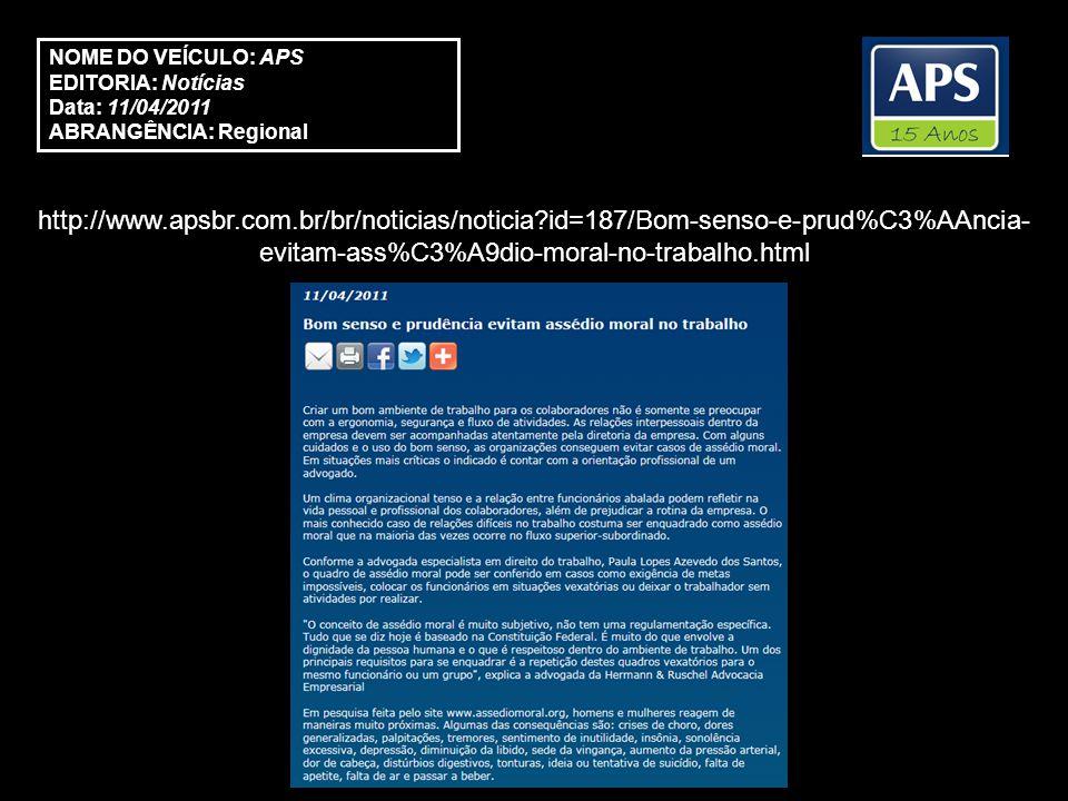 http://www.apsbr.com.br/br/noticias/noticia?id=187/Bom-senso-e-prud%C3%AAncia- evitam-ass%C3%A9dio-moral-no-trabalho.html NOME DO VEÍCULO: APS EDITORIA: Notícias Data: 11/04/2011 ABRANGÊNCIA: Regional