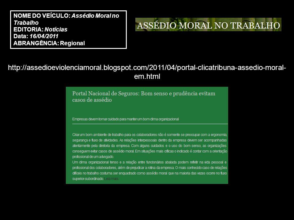 http://assedioeviolenciamoral.blogspot.com/2011/04/portal-clicatribuna-assedio-moral- em.html NOME DO VEÍCULO: Assédio Moral no Trabalho EDITORIA: Notícias Data: 16/04/2011 ABRANGÊNCIA: Regional
