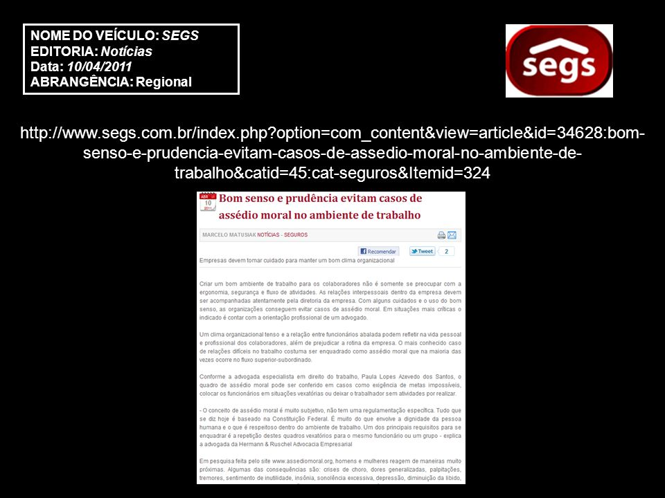 http://www.segs.com.br/index.php?option=com_content&view=article&id=34628:bom- senso-e-prudencia-evitam-casos-de-assedio-moral-no-ambiente-de- trabalho&catid=45:cat-seguros&Itemid=324 NOME DO VEÍCULO: SEGS EDITORIA: Notícias Data: 10/04/2011 ABRANGÊNCIA: Regional