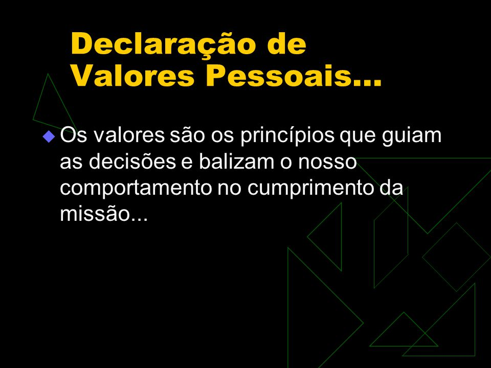 Declaração de Valores Pessoais...  Os valores são os princípios que guiam as decisões e balizam o nosso comportamento no cumprimento da missão...