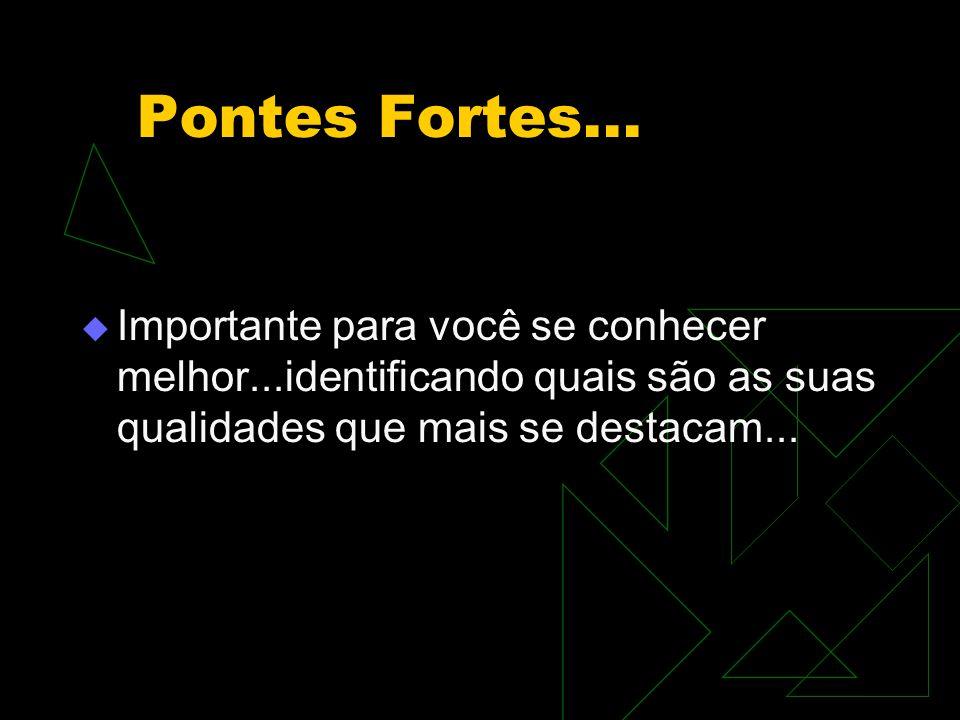 Pontes Fortes...  Importante para você se conhecer melhor...identificando quais são as suas qualidades que mais se destacam...