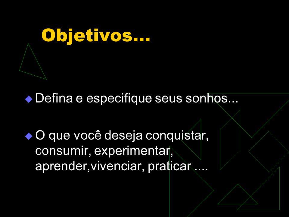 Objetivos...  Defina e especifique seus sonhos...  O que você deseja conquistar, consumir, experimentar, aprender,vivenciar, praticar....