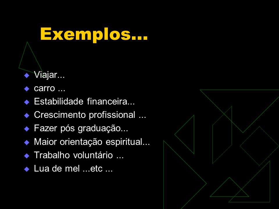 Exemplos...  Viajar...  carro...  Estabilidade financeira...  Crescimento profissional...  Fazer pós graduação...  Maior orientação espiritual..