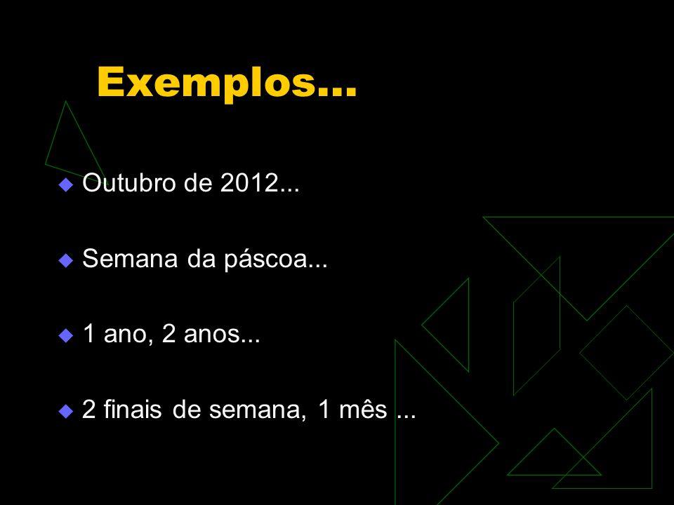 Exemplos...  Outubro de 2012...  Semana da páscoa...  1 ano, 2 anos...  2 finais de semana, 1 mês...