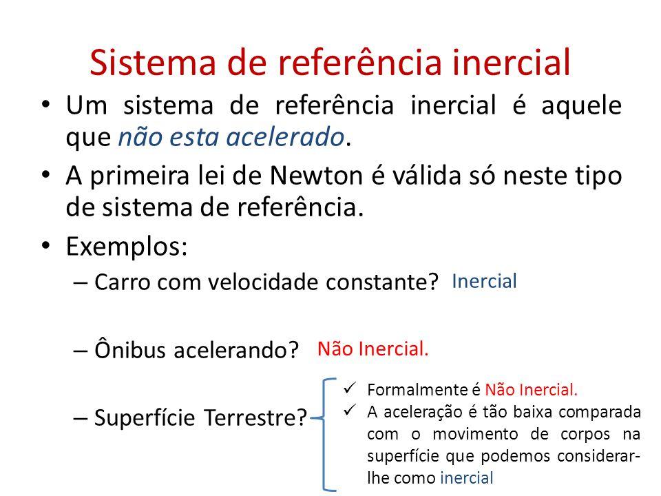 Sistema de referência inercial • Um sistema de referência inercial é aquele que não esta acelerado. • A primeira lei de Newton é válida só neste tipo