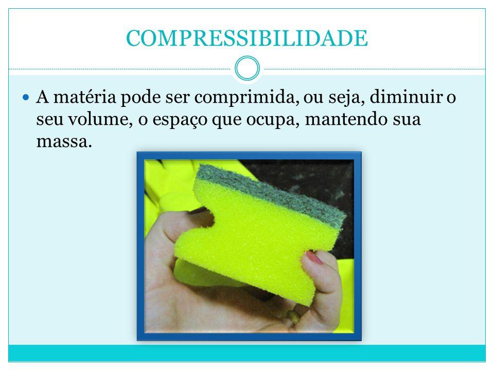 COMPRESSIBILIDADE  A matéria pode ser comprimida, ou seja, diminuir o seu volume, o espaço que ocupa, mantendo sua massa.