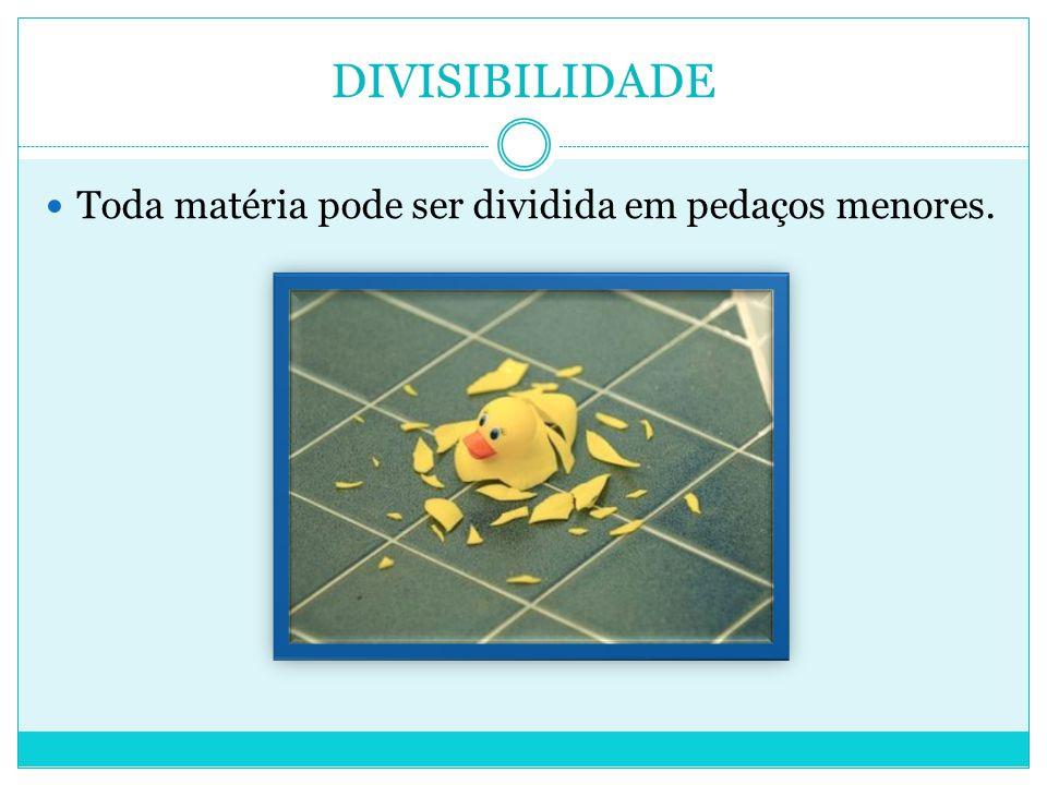 DIVISIBILIDADE  Toda matéria pode ser dividida em pedaços menores.