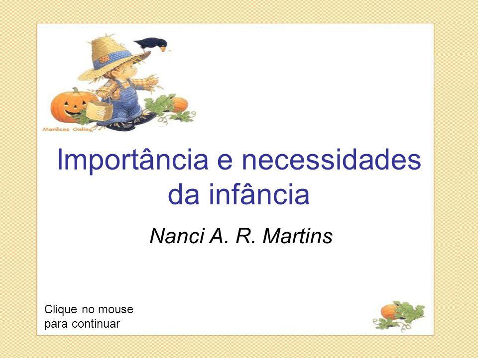Importância e necessidades da infância Nanci A. R. Martins Clique no mouse para continuar