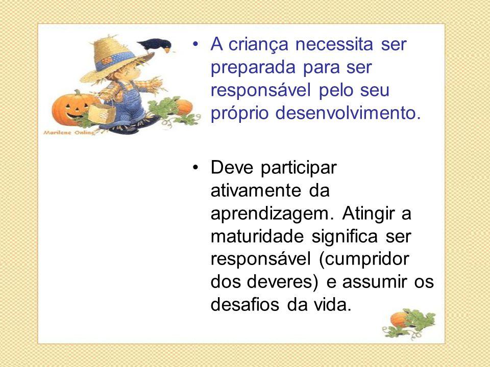 •A criança necessita ser preparada para ser responsável pelo seu próprio desenvolvimento. •Deve participar ativamente da aprendizagem. Atingir a matur