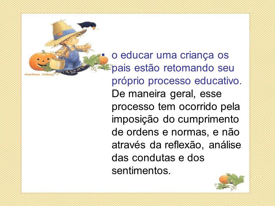 •o educar uma criança os pais estão retomando seu próprio processo educativo. De maneira geral, esse processo tem ocorrido pela imposição do cumprimen