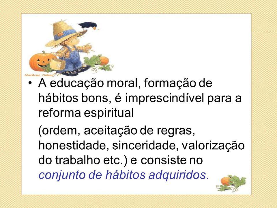 •A educação moral, formação de hábitos bons, é imprescindível para a reforma espiritual (ordem, aceitação de regras, honestidade, sinceridade, valoriz