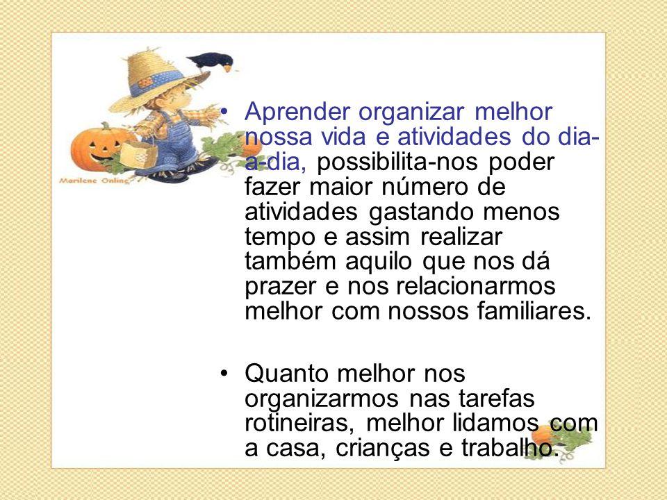 •Aprender organizar melhor nossa vida e atividades do dia- a-dia, possibilita-nos poder fazer maior número de atividades gastando menos tempo e assim