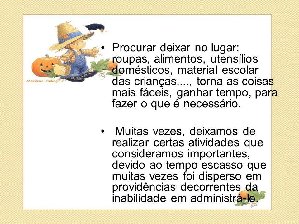 •Procurar deixar no lugar: roupas, alimentos, utensílios domésticos, material escolar das crianças...., torna as coisas mais fáceis, ganhar tempo, par
