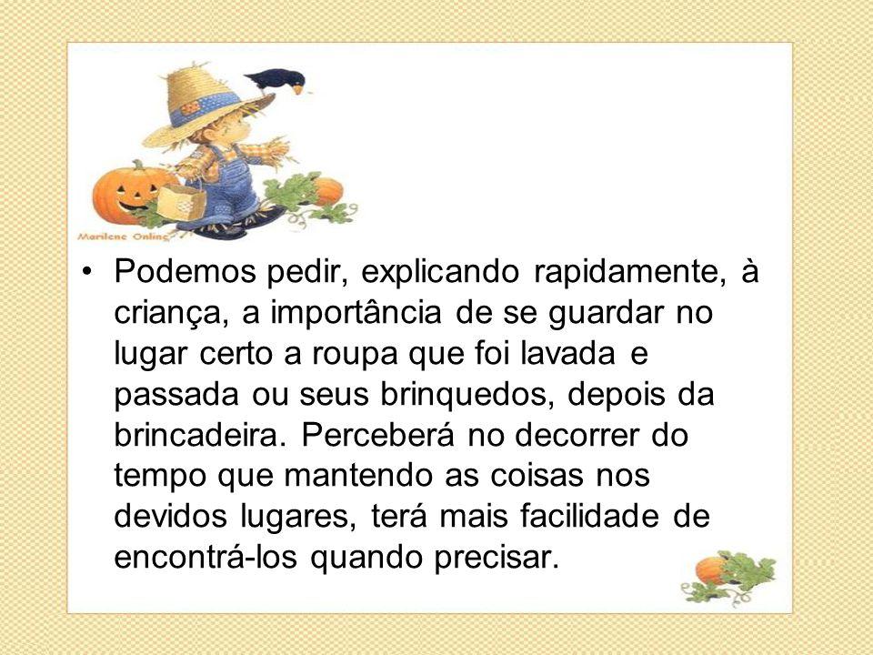 •Podemos pedir, explicando rapidamente, à criança, a importância de se guardar no lugar certo a roupa que foi lavada e passada ou seus brinquedos, dep