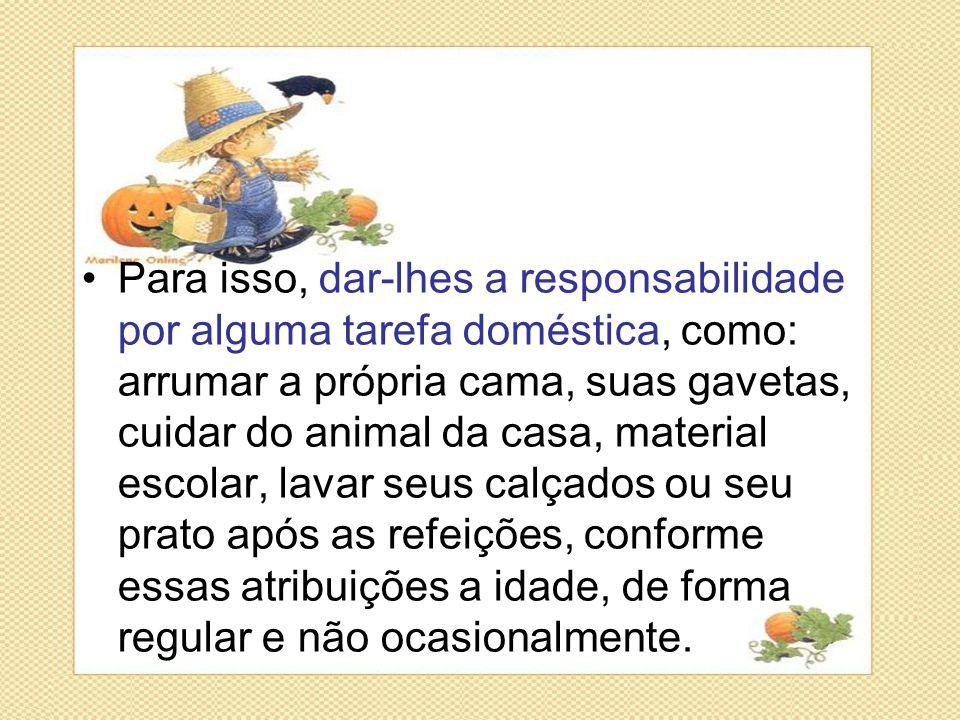 •Para isso, dar-lhes a responsabilidade por alguma tarefa doméstica, como: arrumar a própria cama, suas gavetas, cuidar do animal da casa, material es