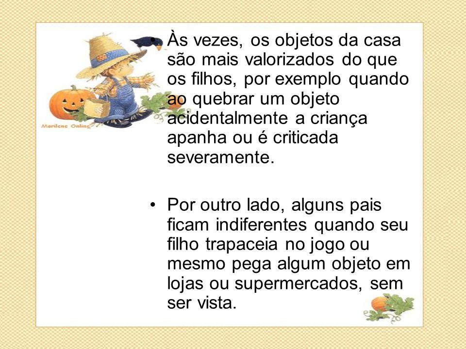 •Às vezes, os objetos da casa são mais valorizados do que os filhos, por exemplo quando ao quebrar um objeto acidentalmente a criança apanha ou é crit