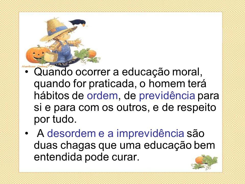 •Quando ocorrer a educação moral, quando for praticada, o homem terá hábitos de ordem, de previdência para si e para com os outros, e de respeito por