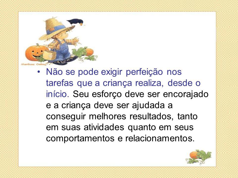 •Não se pode exigir perfeição nos tarefas que a criança realiza, desde o início. Seu esforço deve ser encorajado e a criança deve ser ajudada a conseg