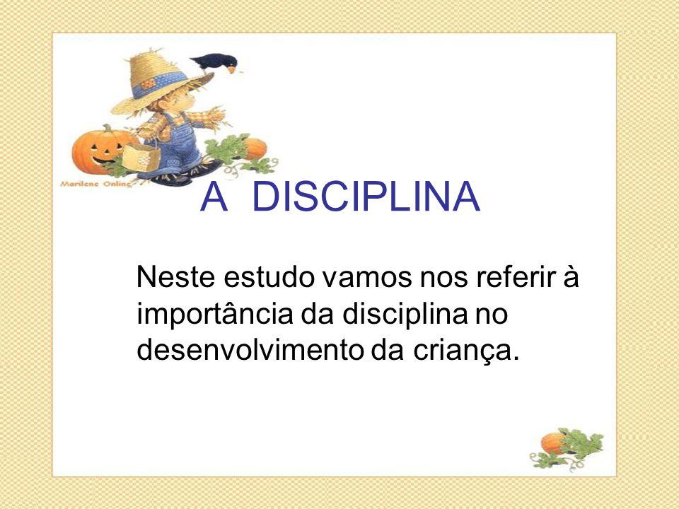 A DISCIPLINA Neste estudo vamos nos referir à importância da disciplina no desenvolvimento da criança.