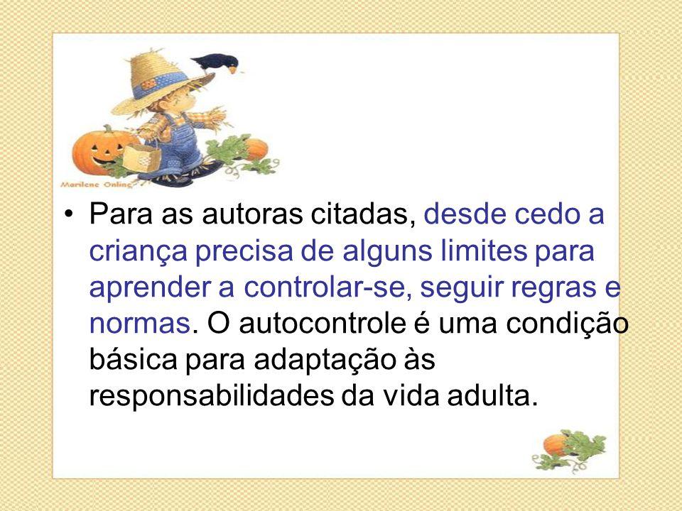 •Para as autoras citadas, desde cedo a criança precisa de alguns limites para aprender a controlar-se, seguir regras e normas. O autocontrole é uma co