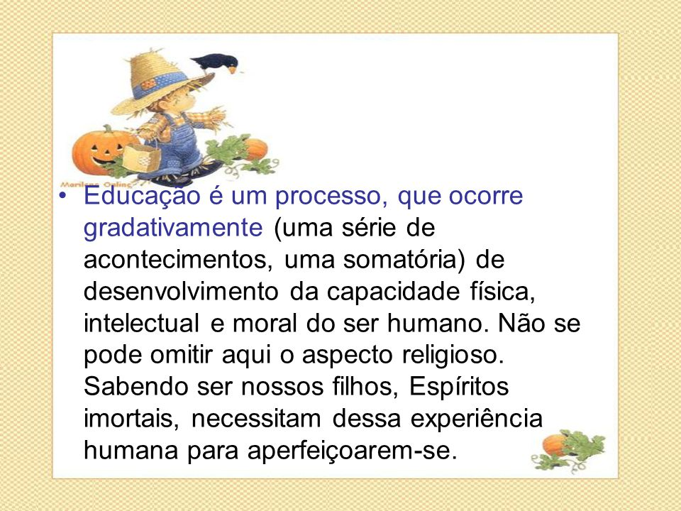•Educação é um processo, que ocorre gradativamente (uma série de acontecimentos, uma somatória) de desenvolvimento da capacidade física, intelectual e